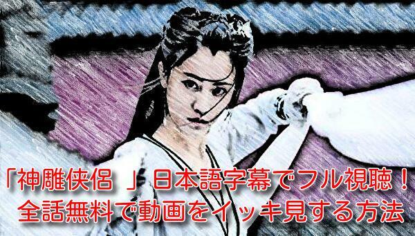 神雕侠侶(しんちょうきょうりょ)を日本語字幕でフル視聴!全話無料で動画をイッキ見する方法