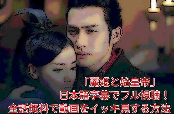 麗姫と始皇帝を日本語字幕でフル視聴!全話無料で動画をイッキ見する方法